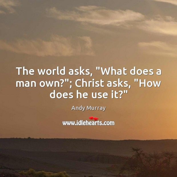 "Image, The world asks, ""What does a man own?""; Christ asks, ""How does he use it?"""