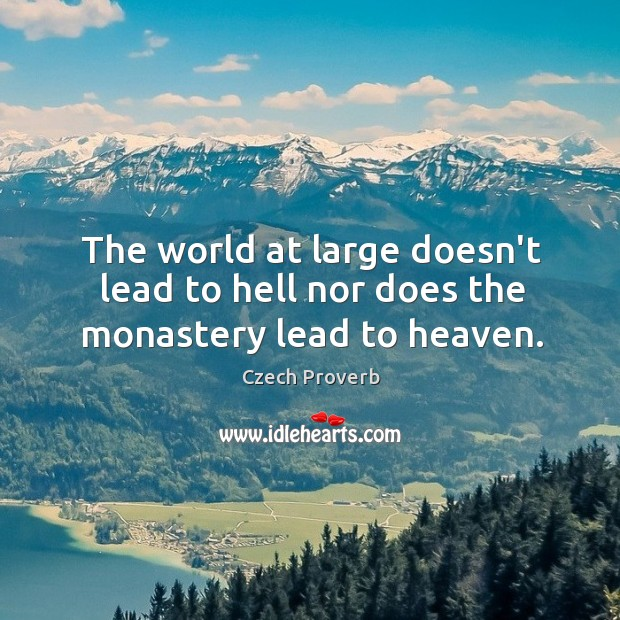 The world at large doesn't lead to hell nor does the monastery lead to heaven. Czech Proverbs Image
