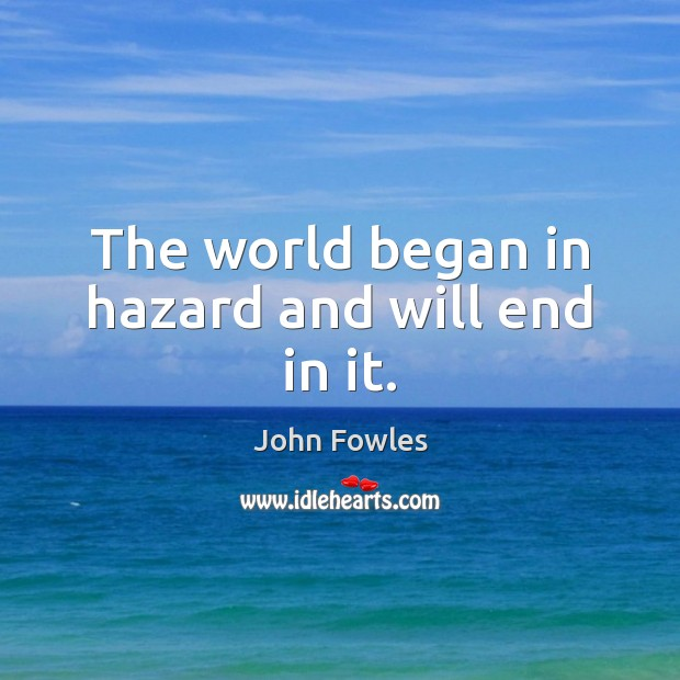 The world began in hazard and will end in it. John Fowles Picture Quote