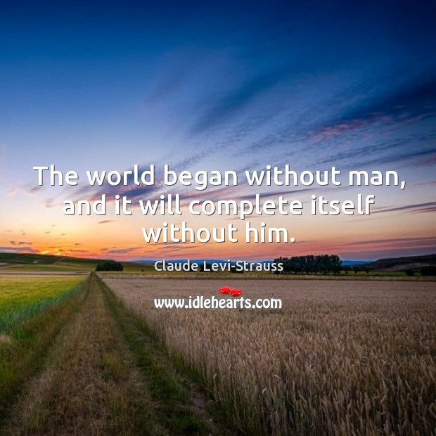 The world began without man, and it will complete itself without him. Image