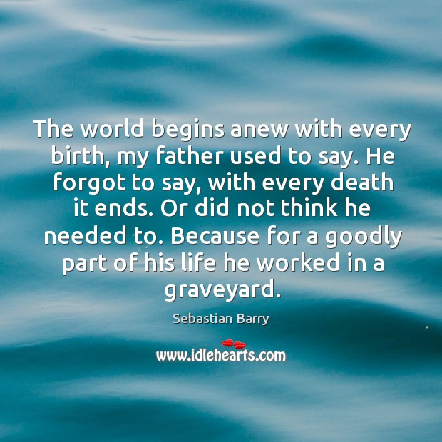 The world begins anew with every birth, my father used to say. Sebastian Barry Picture Quote