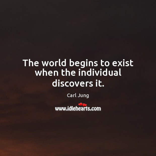 The world begins to exist when the individual discovers it. Carl Jung Picture Quote
