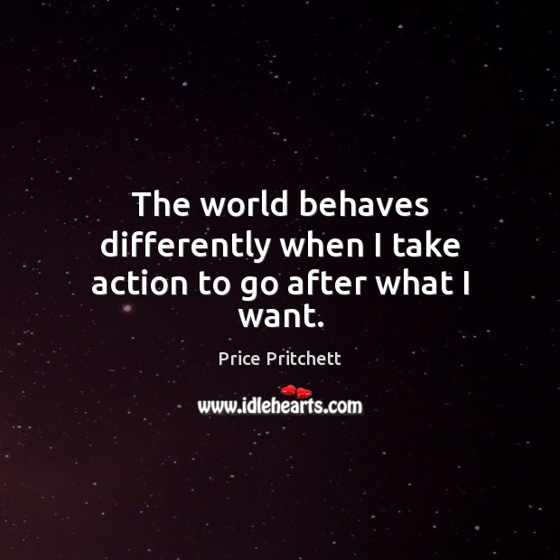 Image, The world behaves differently when I take action to go after what I want.