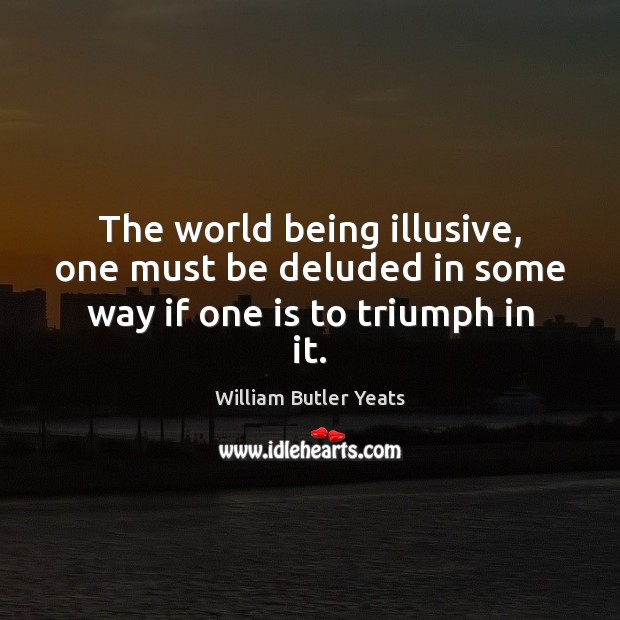 The world being illusive, one must be deluded in some way if one is to triumph in it. William Butler Yeats Picture Quote
