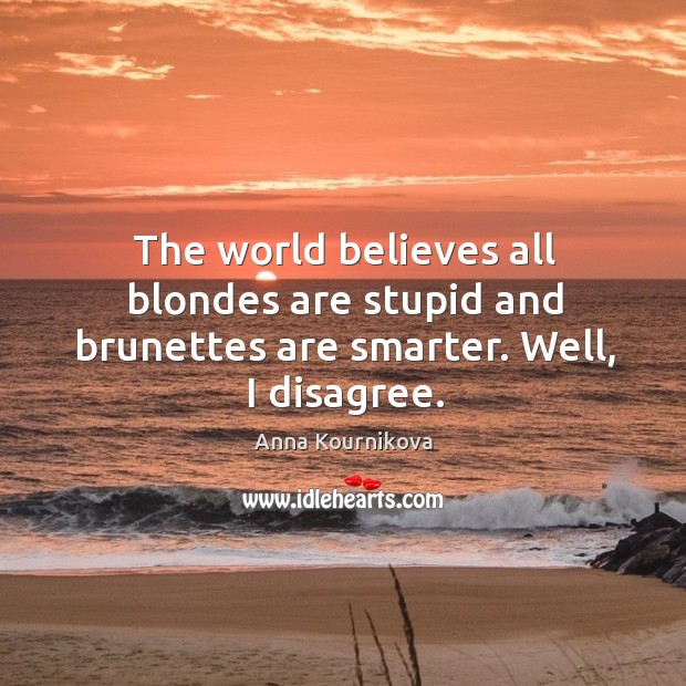 The world believes all blondes are stupid and brunettes are smarter. Well, I disagree. Image
