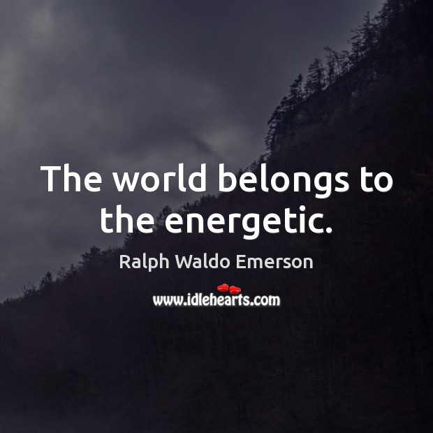 The world belongs to the energetic. Image
