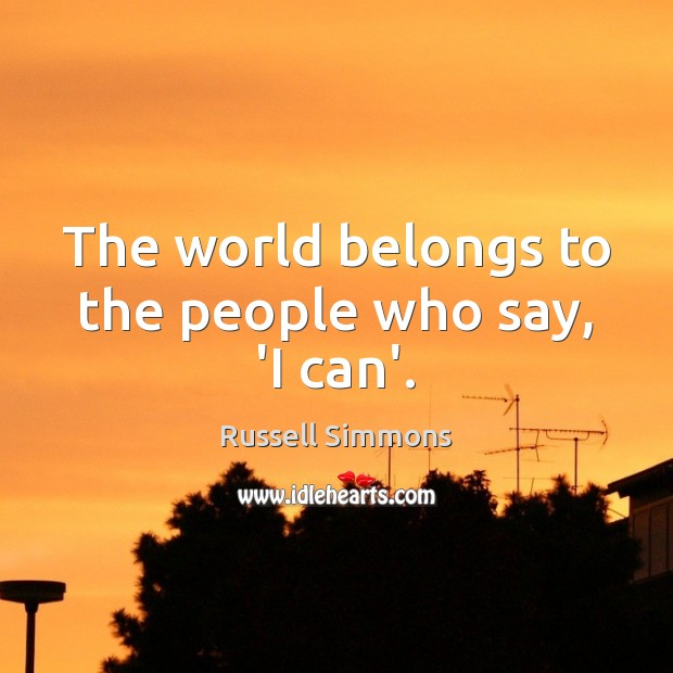 The world belongs to the people who say, 'I can'. Russell Simmons Picture Quote