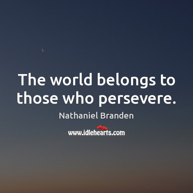 The world belongs to those who persevere. Nathaniel Branden Picture Quote