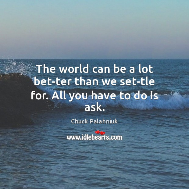 The world can be a lot bet­ter than we set­tle for. All you have to do is ask. Image