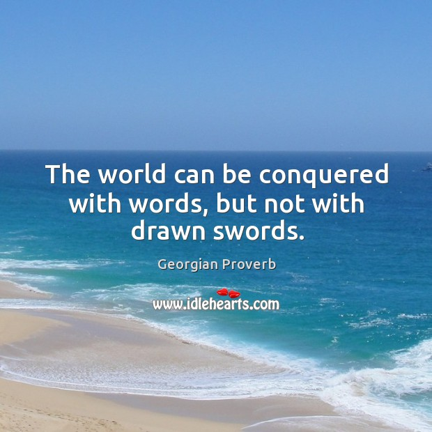 The world can be conquered with words, but not with drawn swords. Georgian Proverbs Image