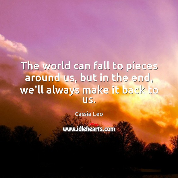 The world can fall to pieces around us, but in the end, we'll always make it back to us. Cassia Leo Picture Quote