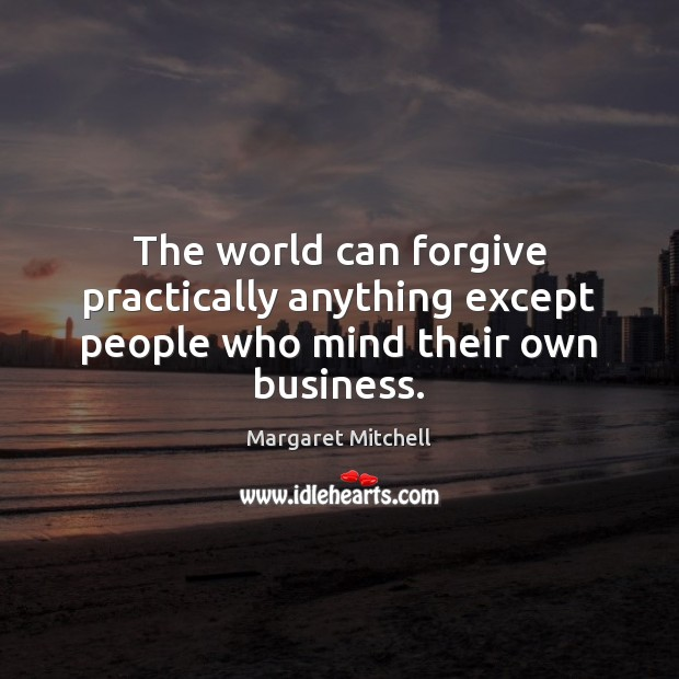 The world can forgive practically anything except people who mind their own business. Image