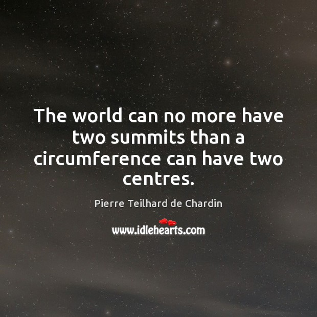 The world can no more have two summits than a circumference can have two centres. Pierre Teilhard de Chardin Picture Quote