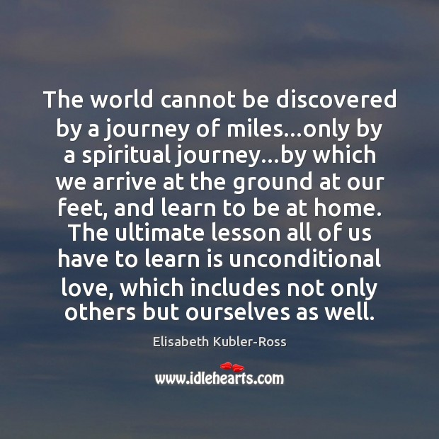 The world cannot be discovered by a journey of miles…only by Elisabeth Kubler-Ross Picture Quote