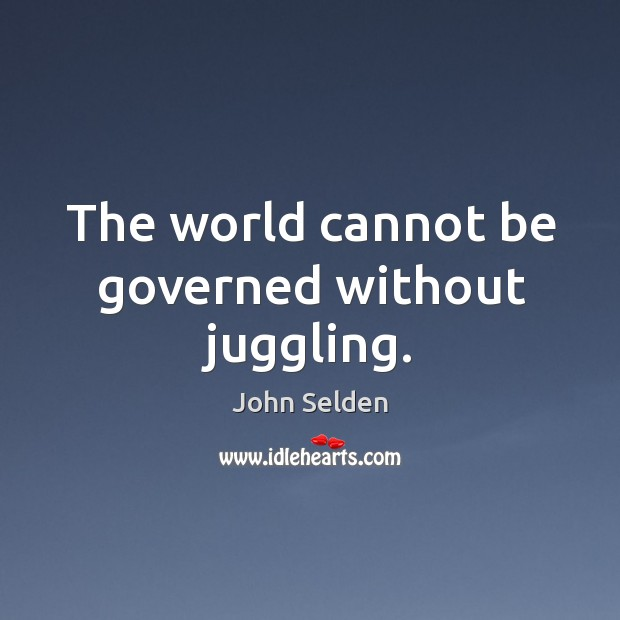 The world cannot be governed without juggling. John Selden Picture Quote
