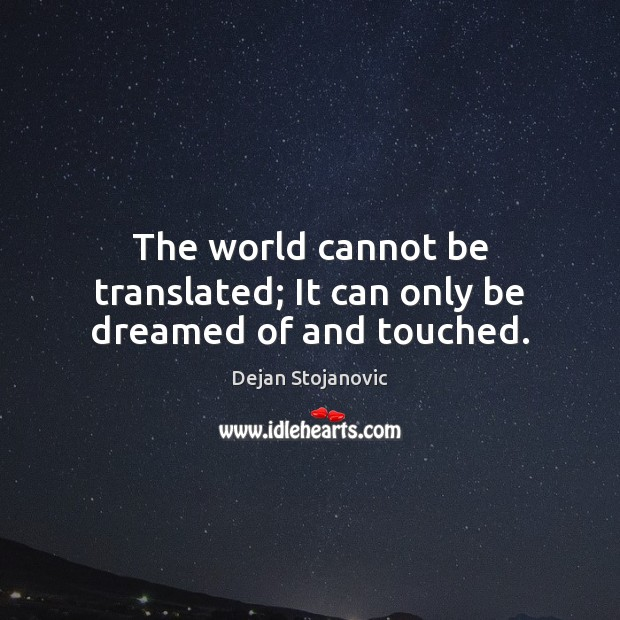 The world cannot be translated; It can only be dreamed of and touched. Dejan Stojanovic Picture Quote