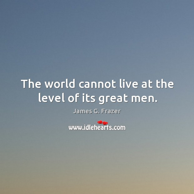 The world cannot live at the level of its great men. Image