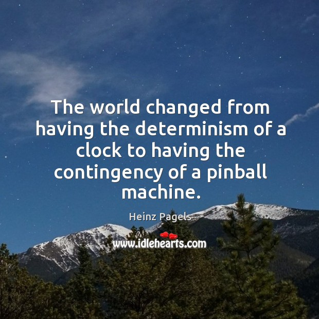 The world changed from having the determinism of a clock to having the contingency of a pinball machine. Heinz Pagels Picture Quote
