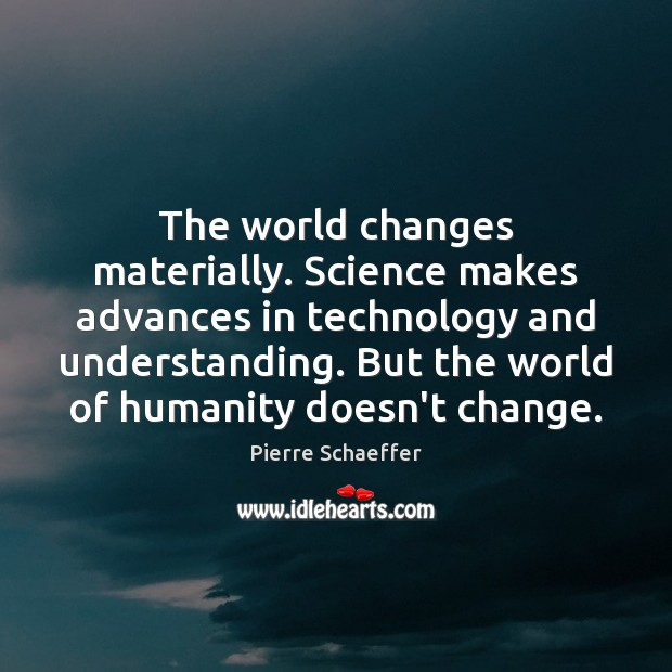 The world changes materially. Science makes advances in technology and understanding. But Image