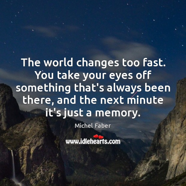 The world changes too fast. You take your eyes off something that's Image