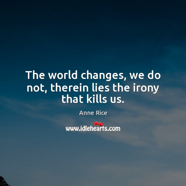 The world changes, we do not, therein lies the irony that kills us. Image