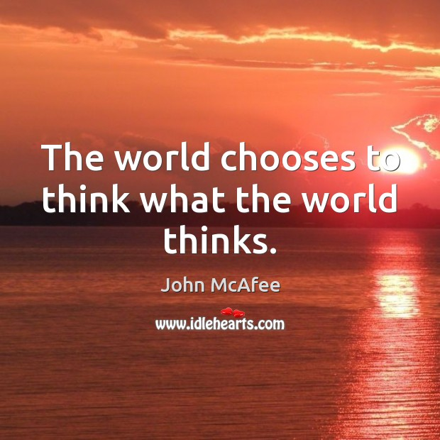 The world chooses to think what the world thinks. John McAfee Picture Quote