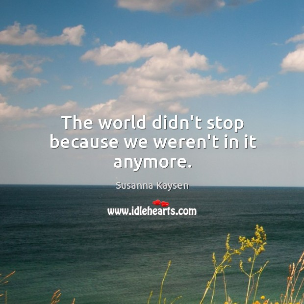 The world didn't stop because we weren't in it anymore. Susanna Kaysen Picture Quote