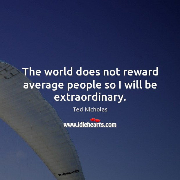 Image, The world does not reward average people so I will be extraordinary.
