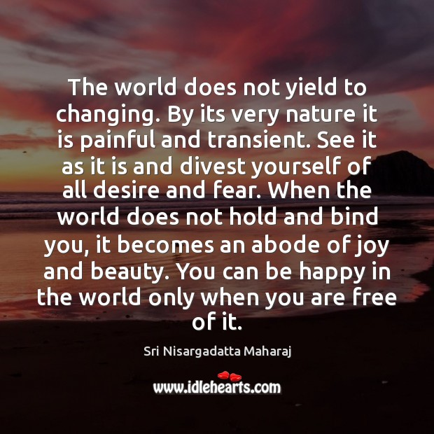 The world does not yield to changing. By its very nature it Sri Nisargadatta Maharaj Picture Quote