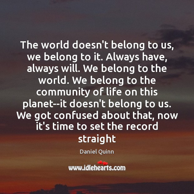 The world doesn't belong to us, we belong to it. Always have, Daniel Quinn Picture Quote