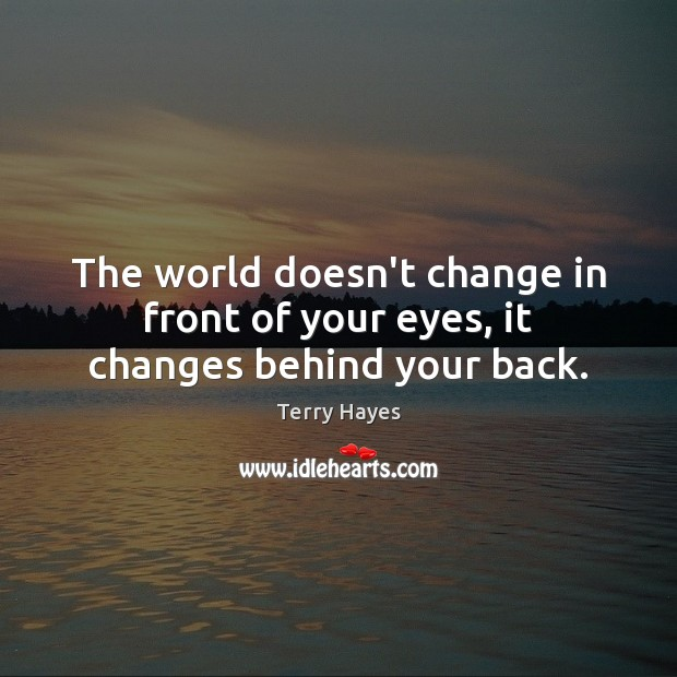The world doesn't change in front of your eyes, it changes behind your back. Image