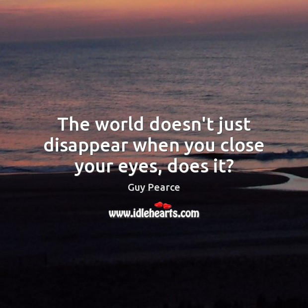 Image, The world doesn't just disappear when you close your eyes, does it?