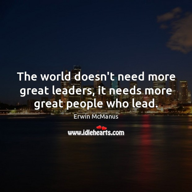 The world doesn't need more great leaders, it needs more great people who lead. Image