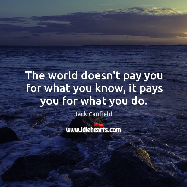 Image, The world doesn't pay you for what you know, it pays you for what you do.