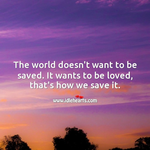 The world doesn't want to be saved. It wants to be loved, that's how we save it. To Be Loved Quotes Image