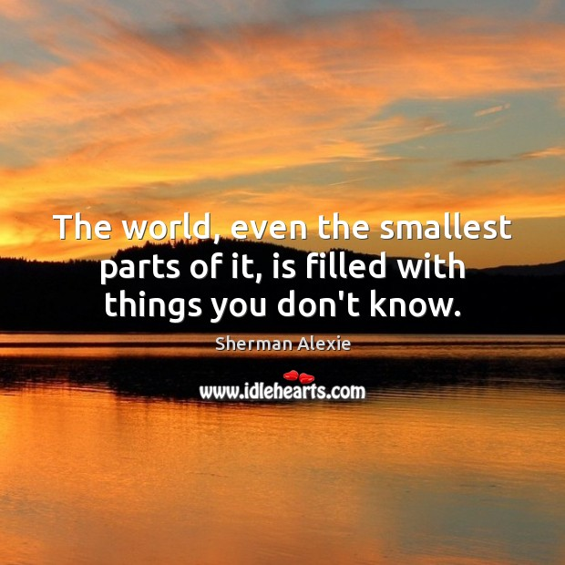 The world, even the smallest parts of it, is filled with things you don't know. Sherman Alexie Picture Quote