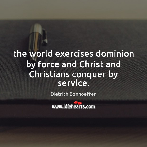 The world exercises dominion by force and Christ and Christians conquer by service. Dietrich Bonhoeffer Picture Quote