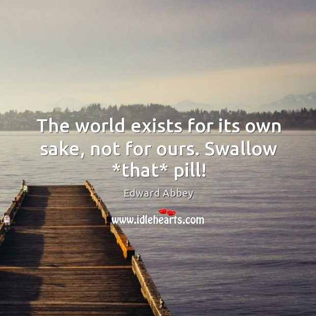 The world exists for its own sake, not for ours. Swallow *that* pill! Image