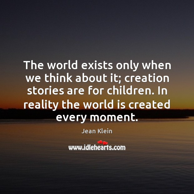The world exists only when we think about it; creation stories are Image