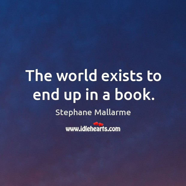 The world exists to end up in a book. Image