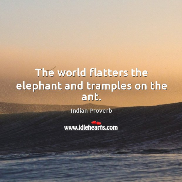 Image, The world flatters the elephant and tramples on the ant.