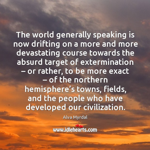 The world generally speaking is now drifting on a more and more devastating course towards Image
