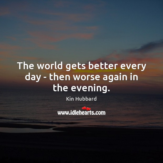 The world gets better every day – then worse again in the evening. Image