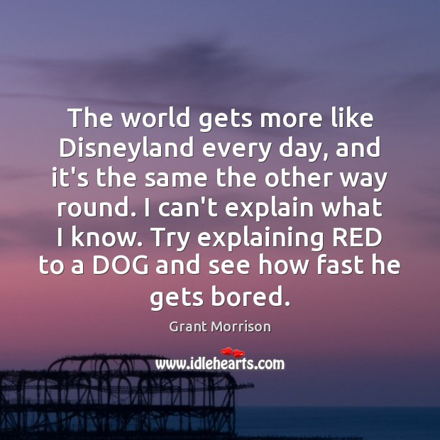 The world gets more like Disneyland every day, and it's the same Grant Morrison Picture Quote