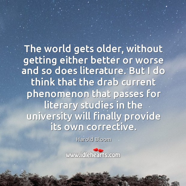 The world gets older, without getting either better or worse and so does literature. Harold Bloom Picture Quote
