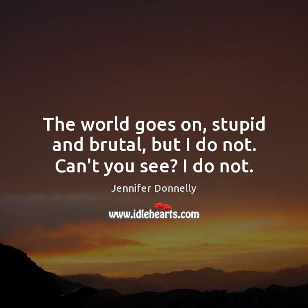 The world goes on, stupid and brutal, but I do not. Can't you see? I do not. Image