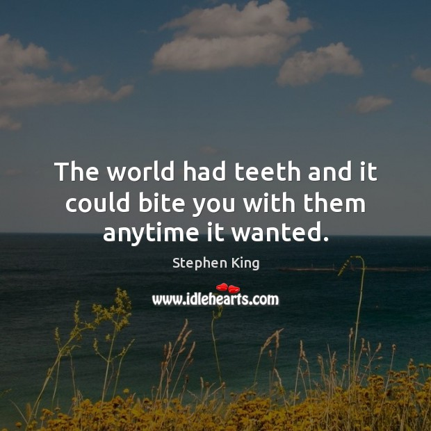Image about The world had teeth and it could bite you with them anytime it wanted.