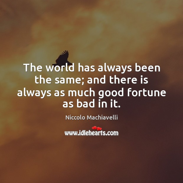 The world has always been the same; and there is always as much good fortune as bad in it. Image