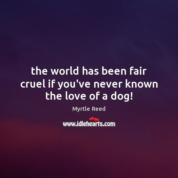 The world has been fair cruel if you've never known the love of a dog! Myrtle Reed Picture Quote