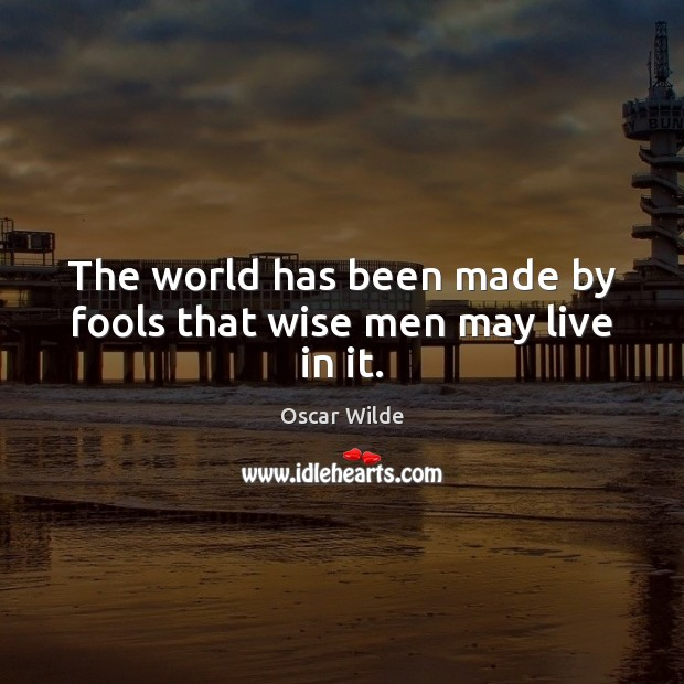 Image, The world has been made by fools that wise men may live in it.